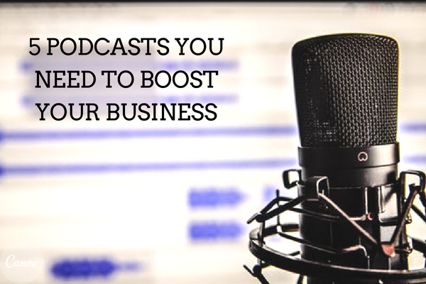 5 Podcasts you need to boost your business.