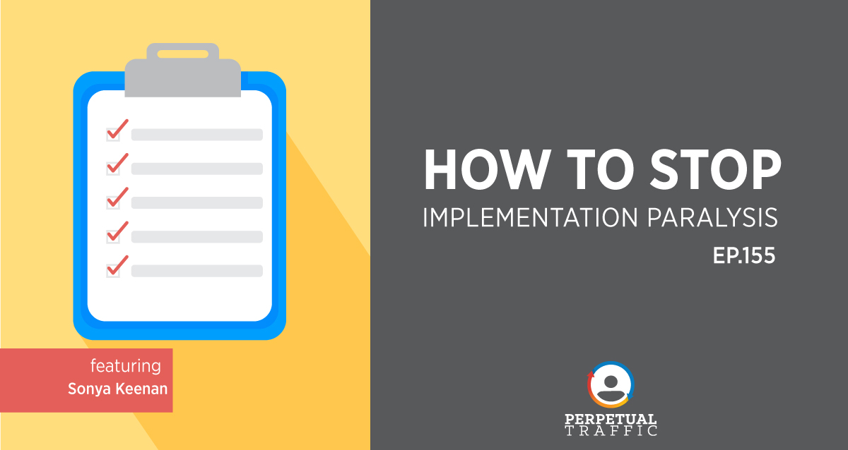 How to stop implementation paralysis – EP.155 Perpetual Traffic